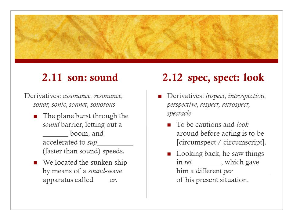 2.11 son: sound Derivatives: assonance, resonance, sonar, sonic, sonnet, sonorous The plane burst through the sound barrier, letting out a _______ boo