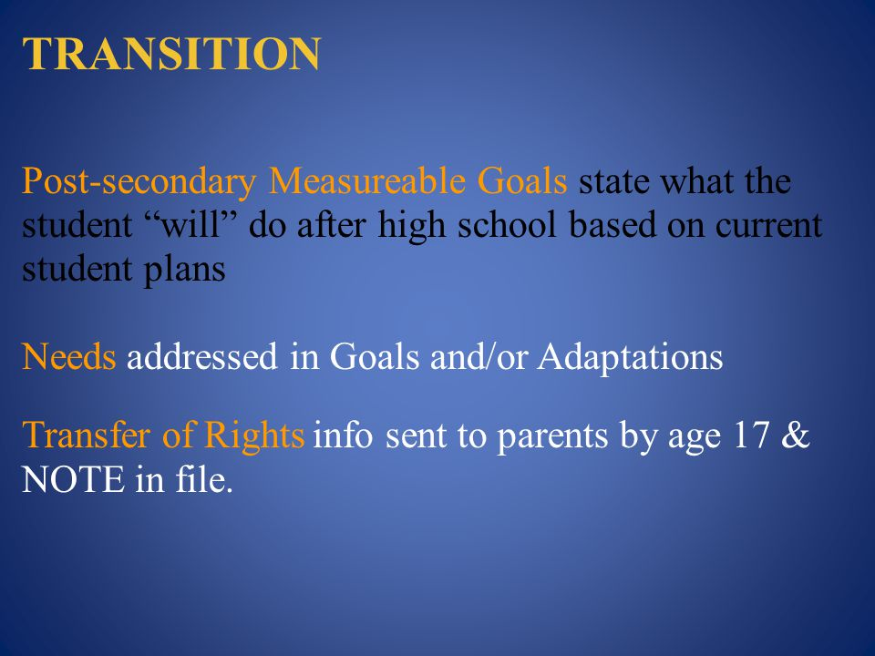 TRANSITION Post-secondary Measureable Goals state what the student will do after high school based on current student plans Needs addressed in Goals and/or Adaptations Transfer of Rights info sent to parents by age 17 & NOTE in file.