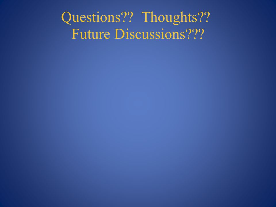 Questions?? Thoughts?? Future Discussions???