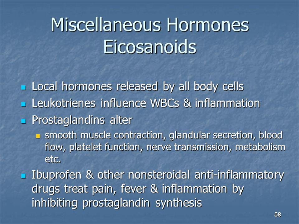 58 Miscellaneous Hormones Eicosanoids Local hormones released by all body cells Local hormones released by all body cells Leukotrienes influence WBCs