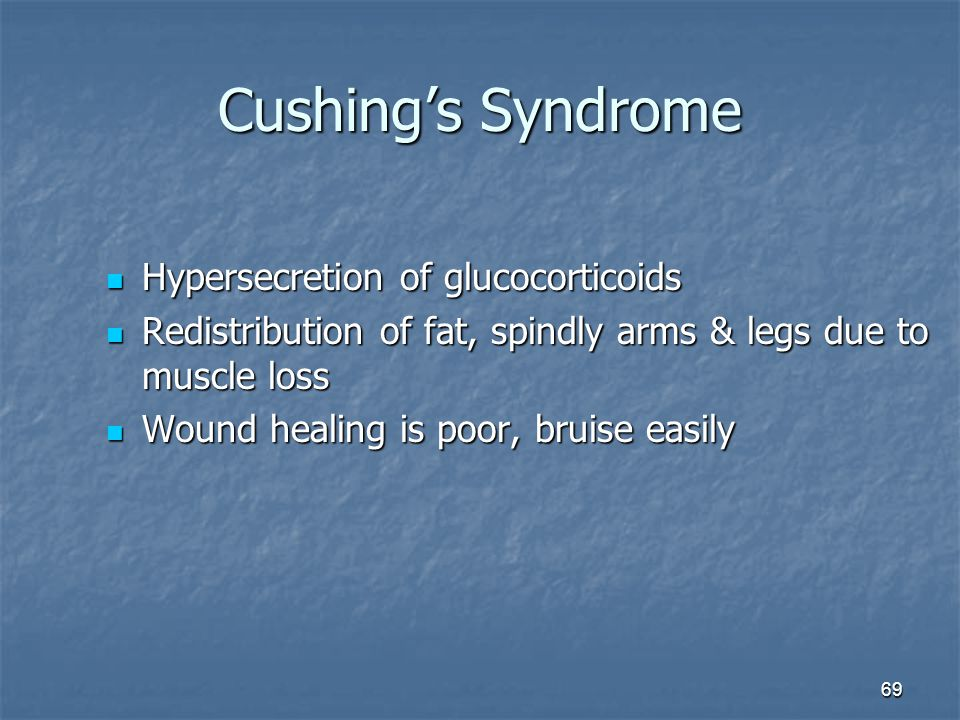 69 Cushing's Syndrome Hypersecretion of glucocorticoids Hypersecretion of glucocorticoids Redistribution of fat, spindly arms & legs due to muscle los