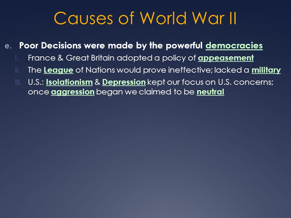 Causes of World War II e. Poor Decisions were made by the powerful democracies i. France & Great Britain adopted a policy of appeasement ii. The Leagu