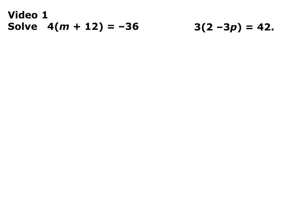 Video 1 Solve 4(m + 12) = –36 3(2 –3p) = 42.
