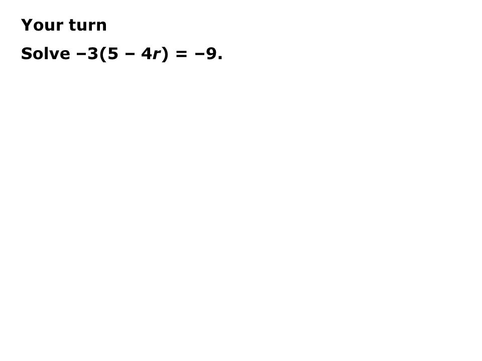 Your turn Solve –3(5 – 4r) = –9.