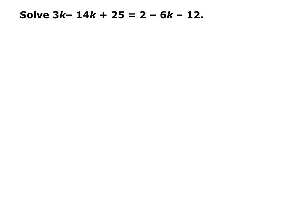 Solve 3k– 14k + 25 = 2 – 6k – 12.