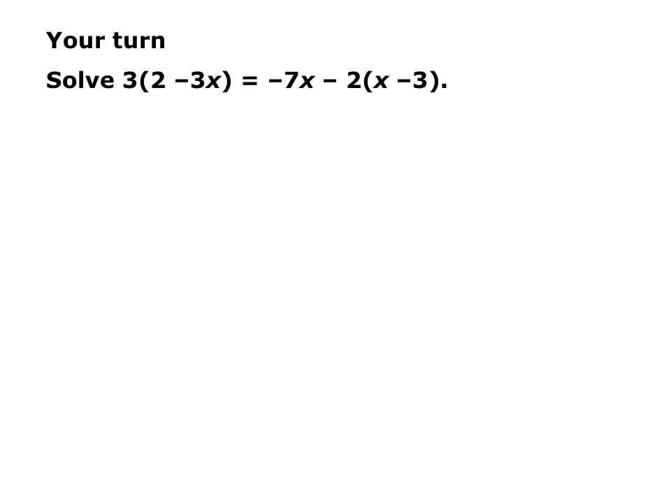 Your turn Solve 3(2 –3x) = –7x – 2(x –3).