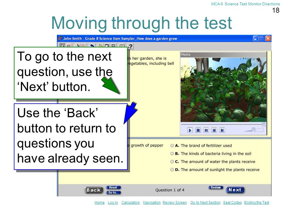 17 HomeHome Log in Calculators Navigation Review Screen Go to Next Section Seal Codes Ending the TestLog inCalculatorsNavigationReview ScreenGo to Next SectionSeal CodesEnding the Test MCA-II Science Test Monitor Directions Calculators The calculator will appear on the screen.