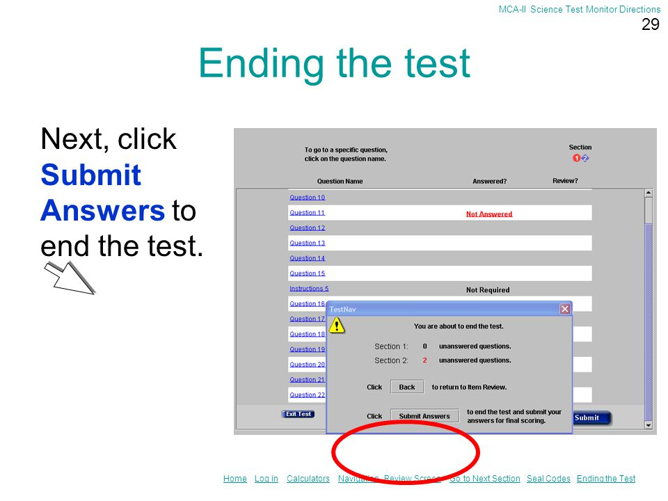28 HomeHome Log in Calculators Navigation Review Screen Go to Next Section Seal Codes Ending the TestLog inCalculatorsNavigationReview ScreenGo to Next SectionSeal CodesEnding the Test MCA-II Science Test Monitor Directions Ending the test When you finish the test, click on the Submit button at the bottom of the screen.