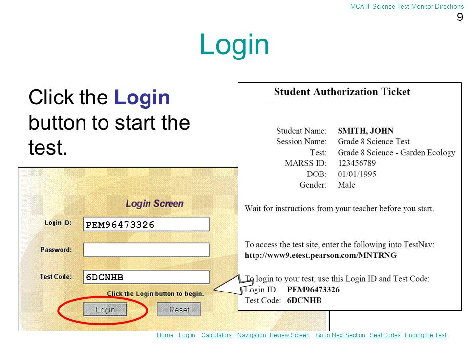 8 HomeHome Log in Calculators Navigation Review Screen Go to Next Section Seal Codes Ending the TestLog inCalculatorsNavigationReview ScreenGo to Next SectionSeal CodesEnding the Test MCA-II Science Test Monitor Directions Login Type in the Login ID and the Test Code from your ticket.