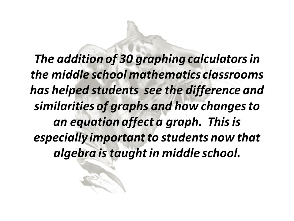 The addition of 30 graphing calculators in the middle school mathematics classrooms has helped students see the difference and similarities of graphs