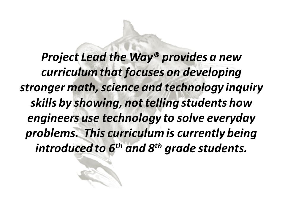 Project Lead the Way® provides a new curriculum that focuses on developing stronger math, science and technology inquiry skills by showing, not tellin