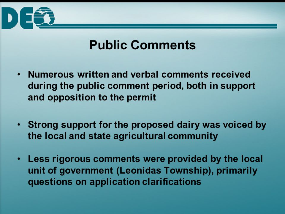 Public Comments Numerous written and verbal comments received during the public comment period, both in support and opposition to the permit Strong support for the proposed dairy was voiced by the local and state agricultural community Less rigorous comments were provided by the local unit of government (Leonidas Township), primarily questions on application clarifications