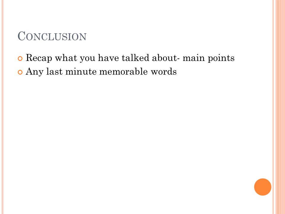 C ONCLUSION Recap what you have talked about- main points Any last minute memorable words