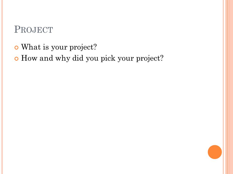 P ROJECT What is your project? How and why did you pick your project?