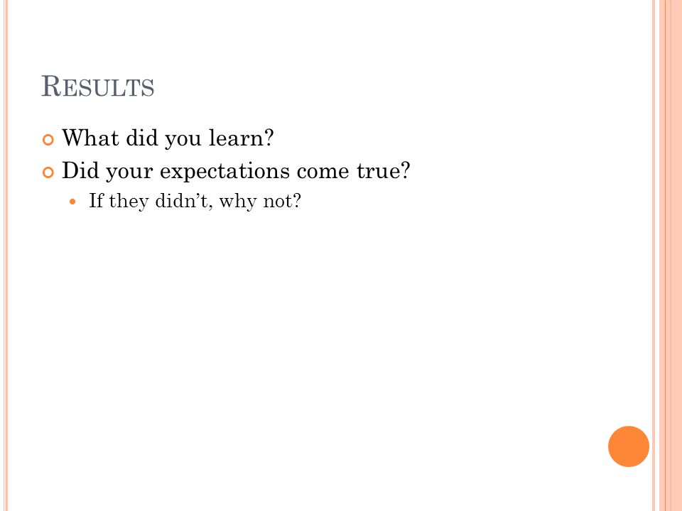 R ESULTS What did you learn? Did your expectations come true? If they didn't, why not?