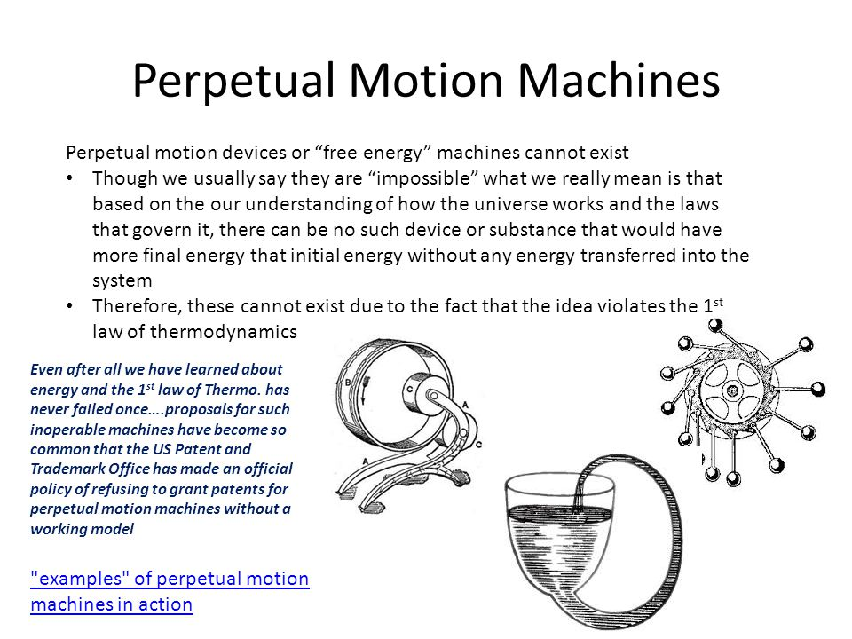 Perpetual Motion Machines Perpetual motion devices or free energy machines cannot exist Though we usually say they are impossible what we really mean is that based on the our understanding of how the universe works and the laws that govern it, there can be no such device or substance that would have more final energy that initial energy without any energy transferred into the system Therefore, these cannot exist due to the fact that the idea violates the 1 st law of thermodynamics Even after all we have learned about energy and the 1 st law of Thermo.