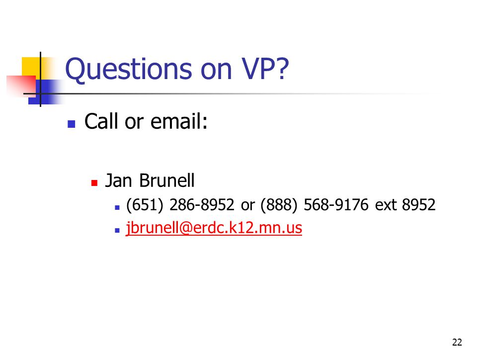 22 Questions on VP? Call or email: Jan Brunell (651) 286-8952 or (888) 568-9176 ext 8952 jbrunell@erdc.k12.mn.us