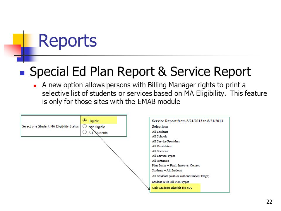 Reports Special Ed Plan Report & Service Report A new option allows persons with Billing Manager rights to print a selective list of students or services based on MA Eligibility.