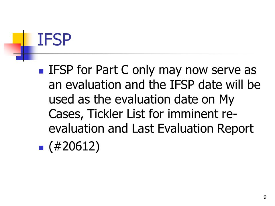 IFSP IFSP for Part C only may now serve as an evaluation and the IFSP date will be used as the evaluation date on My Cases, Tickler List for imminent re- evaluation and Last Evaluation Report (#20612) 9