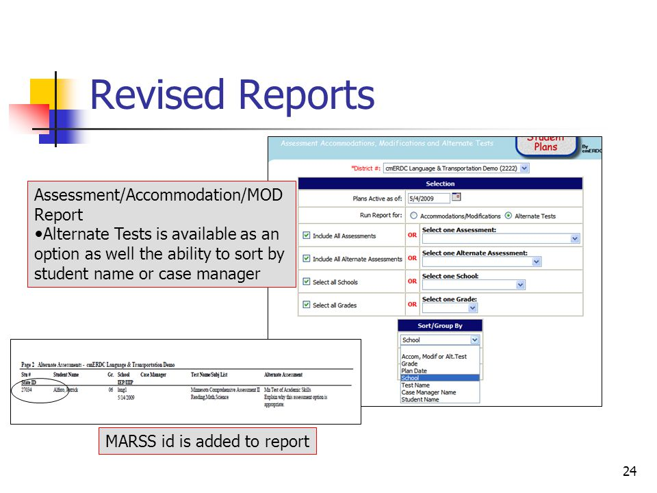 24 Revised Reports Assessment/Accommodation/MOD Report Alternate Tests is available as an option as well the ability to sort by student name or case manager MARSS id is added to report