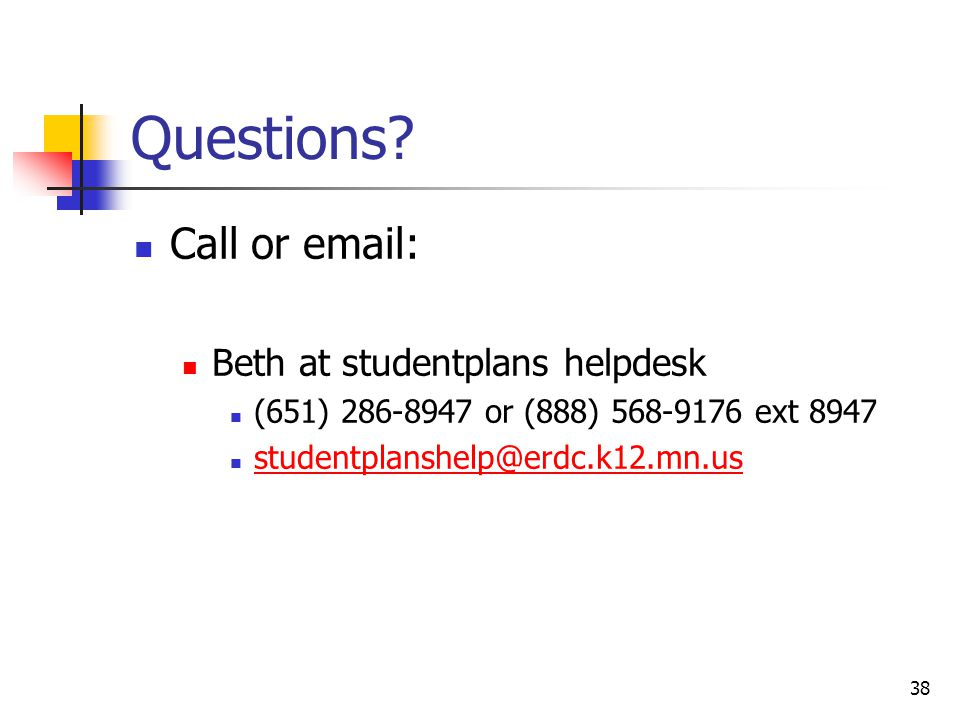 38 Questions? Call or email: Beth at studentplans helpdesk (651) 286-8947 or (888) 568-9176 ext 8947 studentplanshelp@erdc.k12.mn.us
