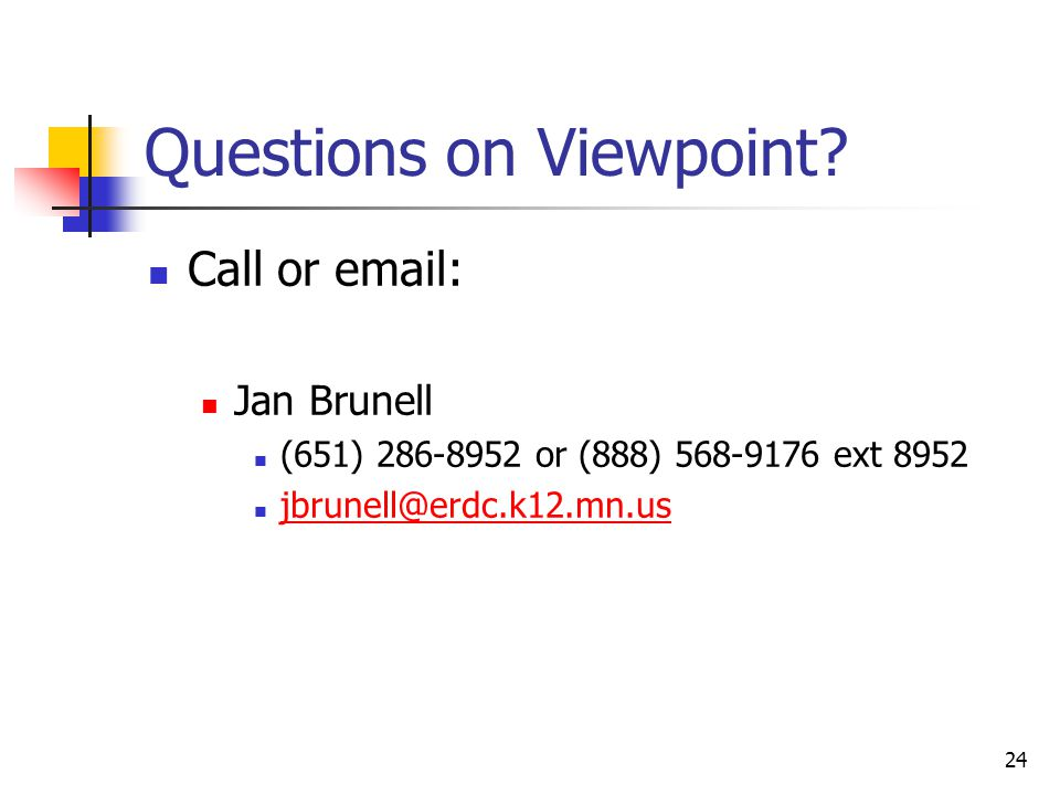 24 Questions on Viewpoint? Call or email: Jan Brunell (651) 286-8952 or (888) 568-9176 ext 8952 jbrunell@erdc.k12.mn.us