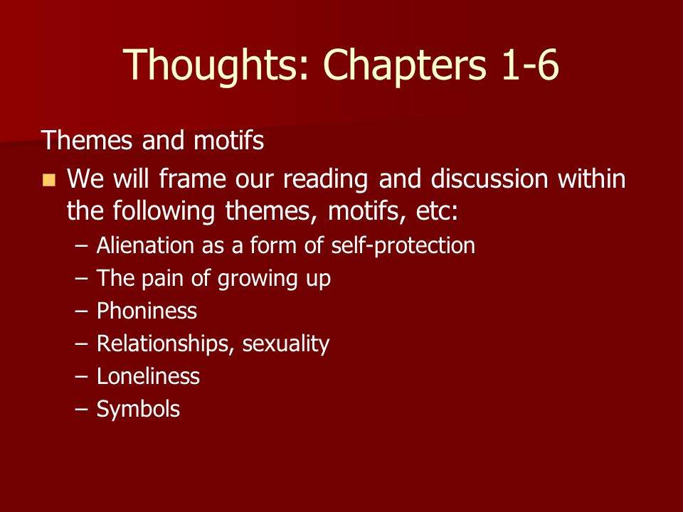 Thoughts: Chapters 1-6 Themes and motifs We will frame our reading and discussion within the following themes, motifs, etc: – –Alienation as a form of self-protection – –The pain of growing up – –Phoniness – –Relationships, sexuality – –Loneliness – –Symbols