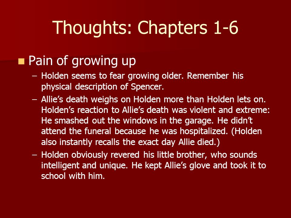 Thoughts: Chapters 1-6 Pain of growing up – –Holden seems to fear growing older.