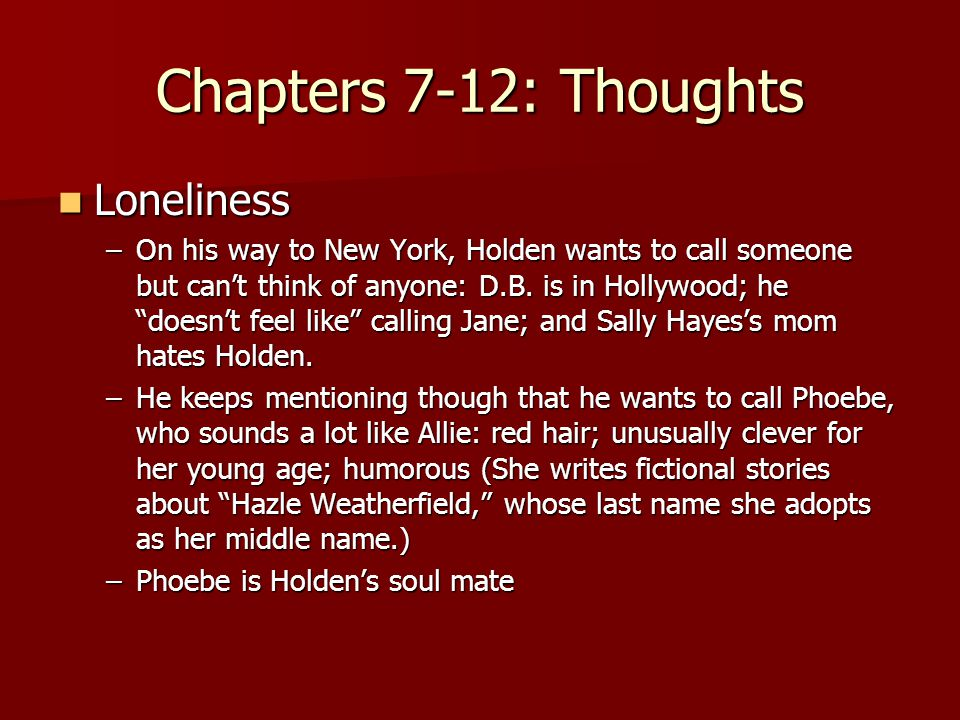 Chapters 7-12: Thoughts Loneliness Loneliness –On his way to New York, Holden wants to call someone but can't think of anyone: D.B.