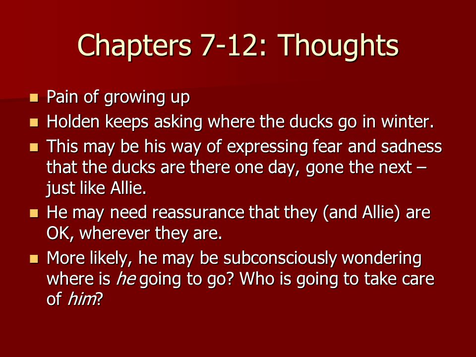 Chapters 7-12: Thoughts Pain of growing up Pain of growing up Holden keeps asking where the ducks go in winter.