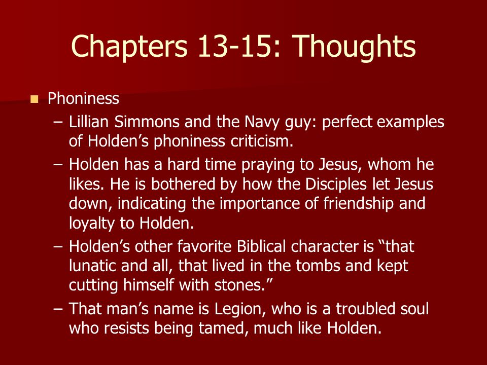 Chapters 13-15: Thoughts Phoniness – –Lillian Simmons and the Navy guy: perfect examples of Holden's phoniness criticism.