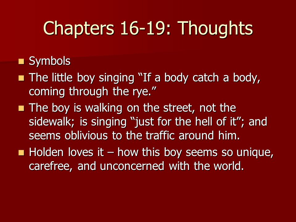 Chapters 16-19: Thoughts Symbols Symbols The little boy singing If a body catch a body, coming through the rye. The little boy singing If a body catch a body, coming through the rye. The boy is walking on the street, not the sidewalk; is singing just for the hell of it ; and seems oblivious to the traffic around him.