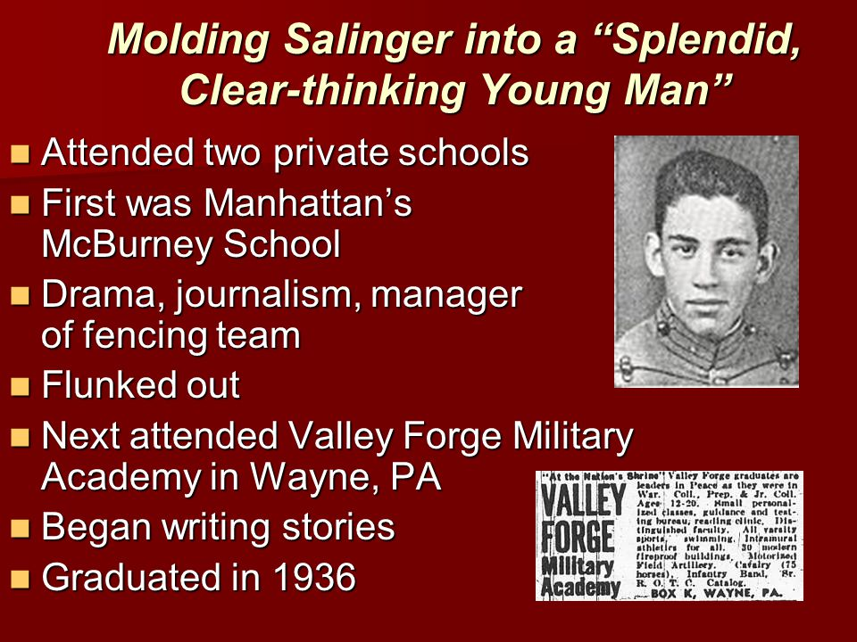 Molding Salinger into a Splendid, Clear-thinking Young Man Attended two private schools Attended two private schools First was Manhattan's McBurney School First was Manhattan's McBurney School Drama, journalism, manager of fencing team Drama, journalism, manager of fencing team Flunked out Flunked out Next attended Valley Forge Military Academy in Wayne, PA Next attended Valley Forge Military Academy in Wayne, PA Began writing stories Began writing stories Graduated in 1936 Graduated in 1936