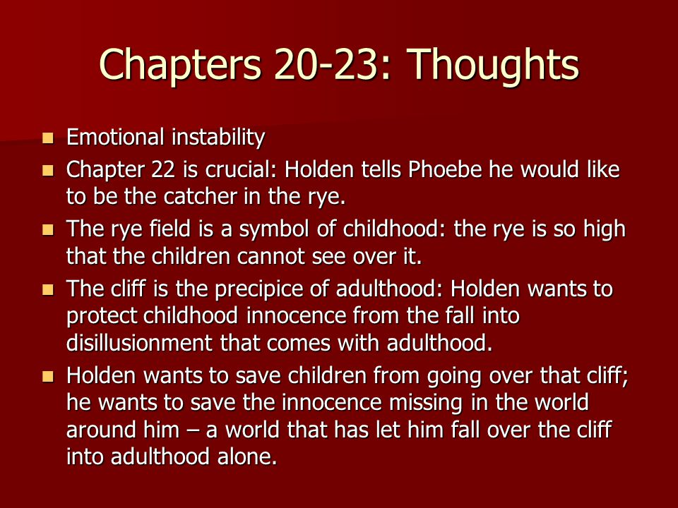 Chapters 20-23: Thoughts Emotional instability Emotional instability Chapter 22 is crucial: Holden tells Phoebe he would like to be the catcher in the rye.
