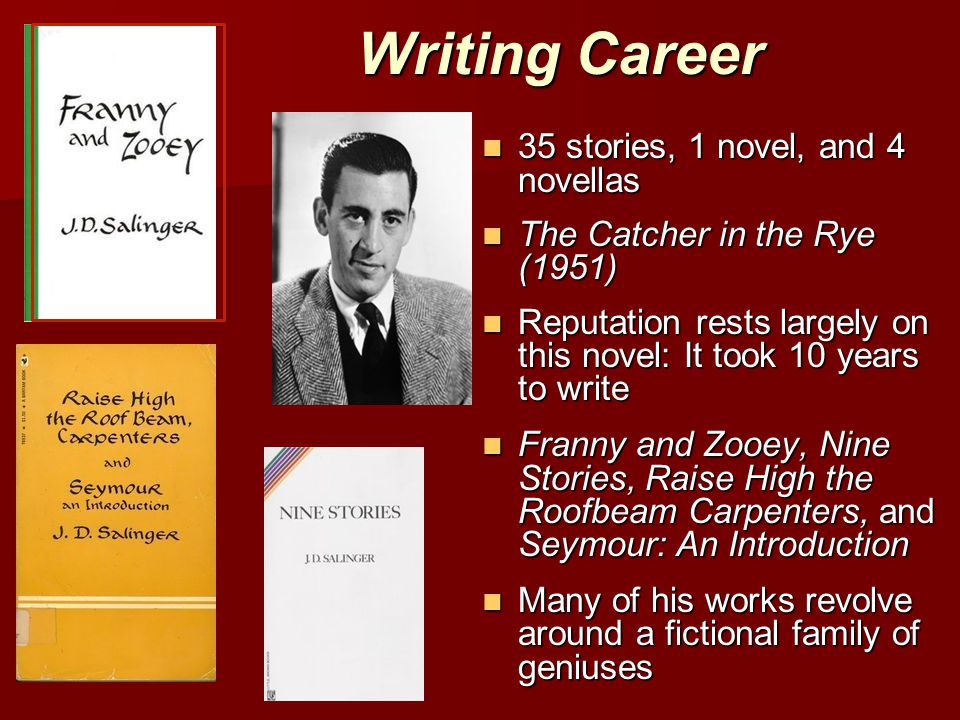 Writing Career 35 stories, 1 novel, and 4 novellas 35 stories, 1 novel, and 4 novellas The Catcher in the Rye (1951) The Catcher in the Rye (1951) Reputation rests largely on this novel: It took 10 years to write Reputation rests largely on this novel: It took 10 years to write Franny and Zooey, Nine Stories, Raise High the Roofbeam Carpenters, and Seymour: An Introduction Franny and Zooey, Nine Stories, Raise High the Roofbeam Carpenters, and Seymour: An Introduction Many of his works revolve around a fictional family of geniuses Many of his works revolve around a fictional family of geniuses