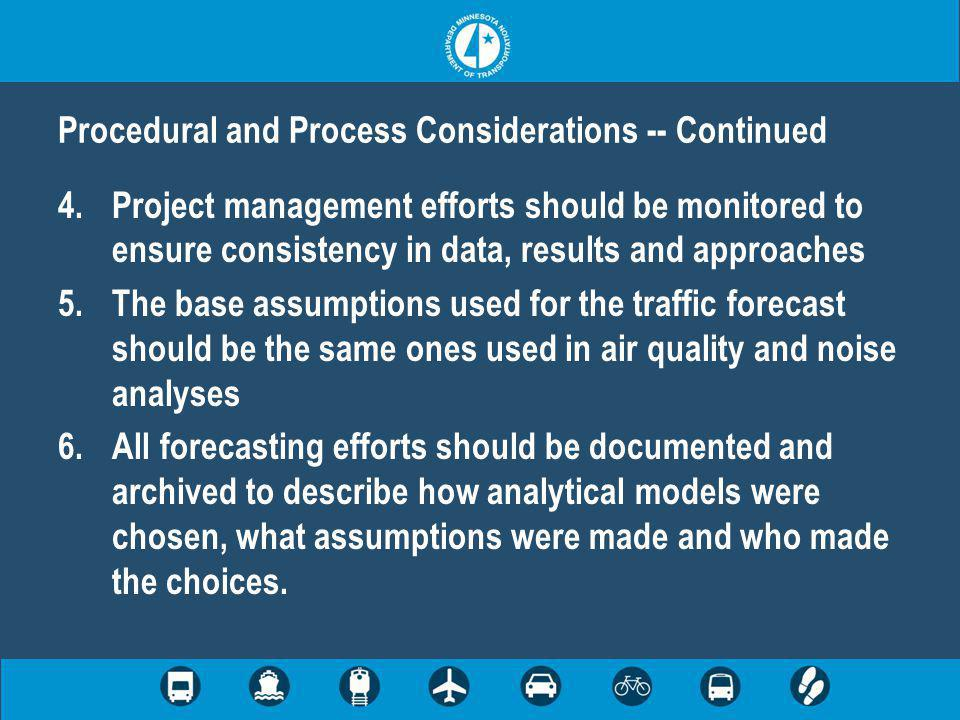 4.Project management efforts should be monitored to ensure consistency in data, results and approaches 5.The base assumptions used for the traffic forecast should be the same ones used in air quality and noise analyses 6.All forecasting efforts should be documented and archived to describe how analytical models were chosen, what assumptions were made and who made the choices.