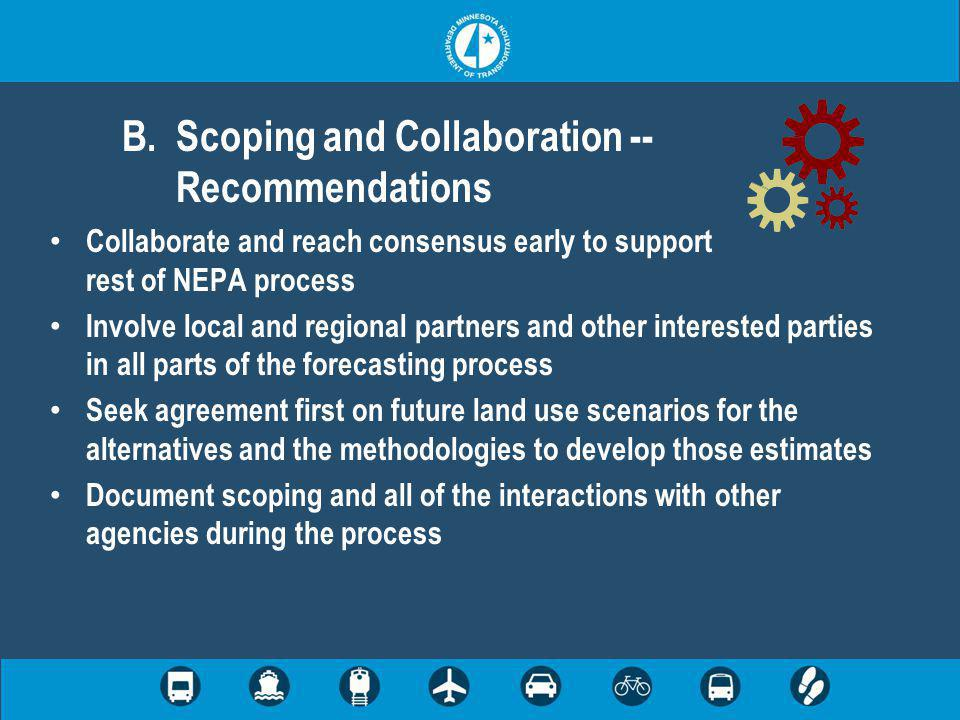 Collaborate and reach consensus early to support rest of NEPA process Involve local and regional partners and other interested parties in all parts of the forecasting process Seek agreement first on future land use scenarios for the alternatives and the methodologies to develop those estimates Document scoping and all of the interactions with other agencies during the process B.Scoping and Collaboration -- Recommendations