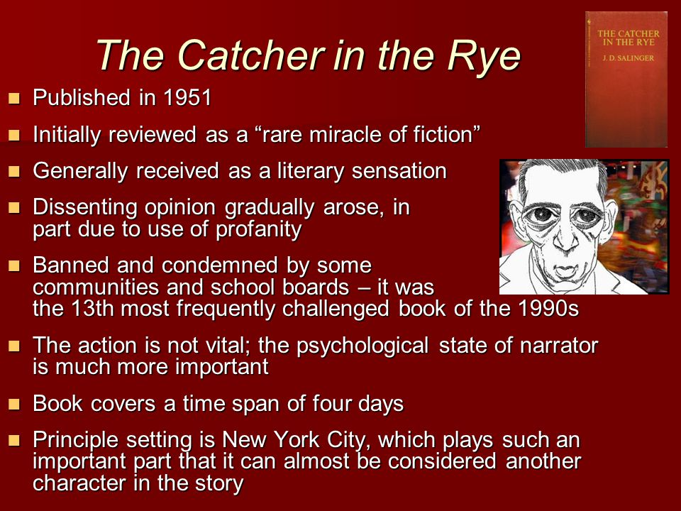 The Catcher in the Rye Published in 1951 Published in 1951 Initially reviewed as a rare miracle of fiction Initially reviewed as a rare miracle of fiction Generally received as a literary sensation Generally received as a literary sensation Dissenting opinion gradually arose, in part due to use of profanity Dissenting opinion gradually arose, in part due to use of profanity Banned and condemned by some communities and school boards – it was the 13th most frequently challenged book of the 1990s Banned and condemned by some communities and school boards – it was the 13th most frequently challenged book of the 1990s The action is not vital; the psychological state of narrator is much more important The action is not vital; the psychological state of narrator is much more important Book covers a time span of four days Book covers a time span of four days Principle setting is New York City, which plays such an important part that it can almost be considered another character in the story Principle setting is New York City, which plays such an important part that it can almost be considered another character in the story