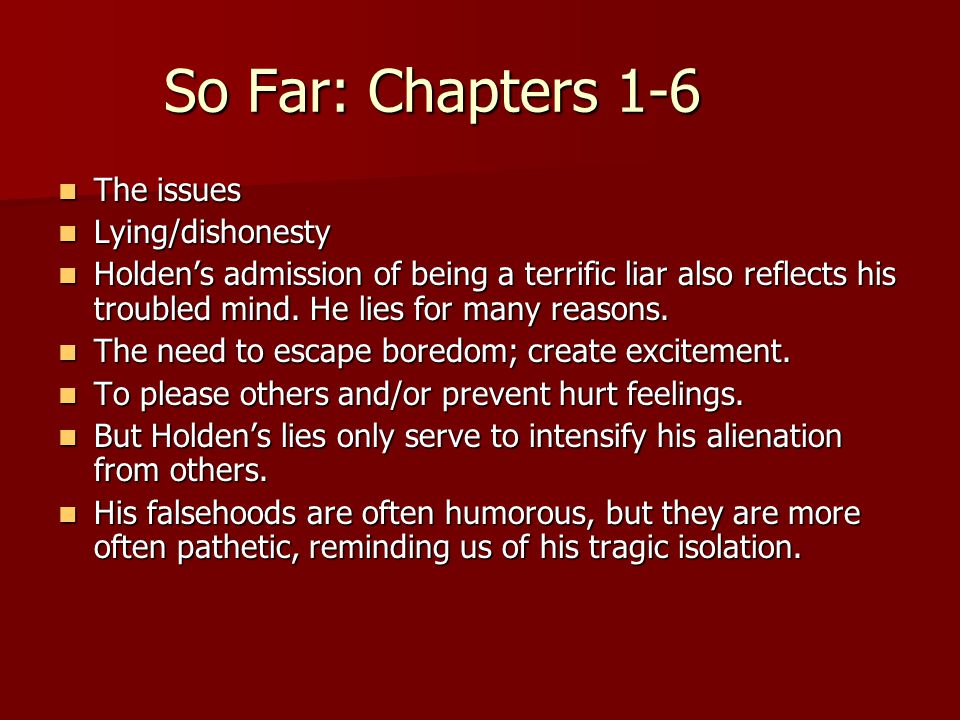 So Far: Chapters 1-6 The issues The issues Lying/dishonesty Lying/dishonesty Holden's admission of being a terrific liar also reflects his troubled mind.