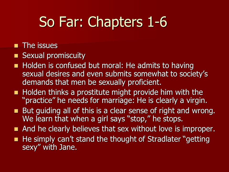 So Far: Chapters 1-6 The issues The issues Sexual promiscuity Sexual promiscuity Holden is confused but moral: He admits to having sexual desires and even submits somewhat to society's demands that men be sexually proficient.