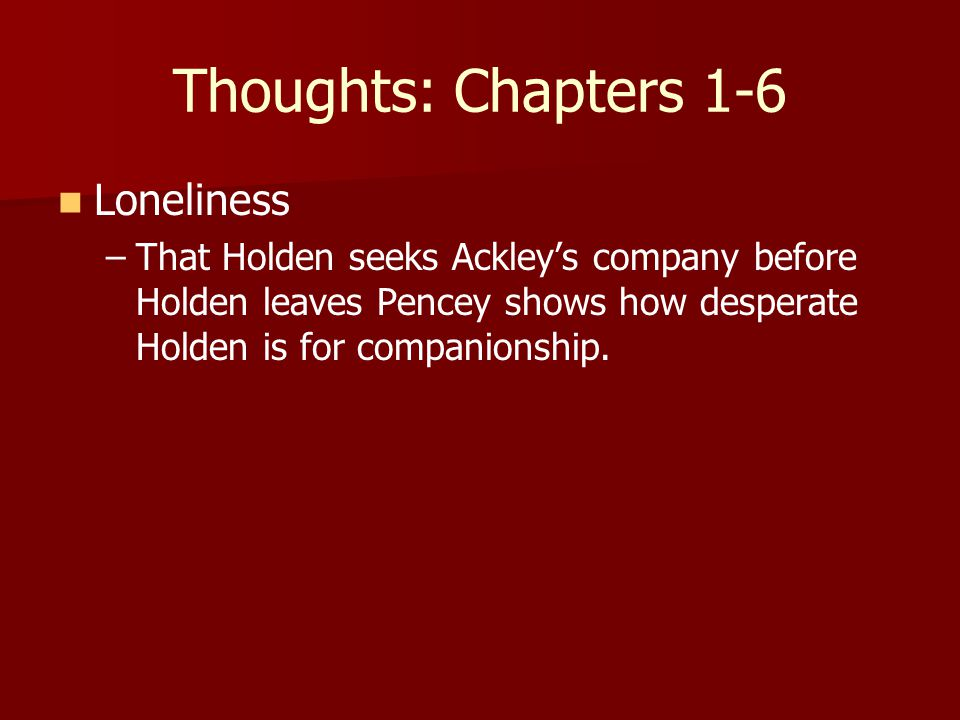 Thoughts: Chapters 1-6 Loneliness – –That Holden seeks Ackley's company before Holden leaves Pencey shows how desperate Holden is for companionship.