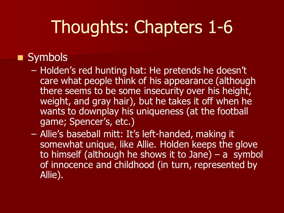 Thoughts: Chapters 1-6 Symbols – –Holden's red hunting hat: He pretends he doesn't care what people think of his appearance (although there seems to be some insecurity over his height, weight, and gray hair), but he takes it off when he wants to downplay his uniqueness (at the football game; Spencer's, etc.) – –Allie's baseball mitt: It's left-handed, making it somewhat unique, like Allie.