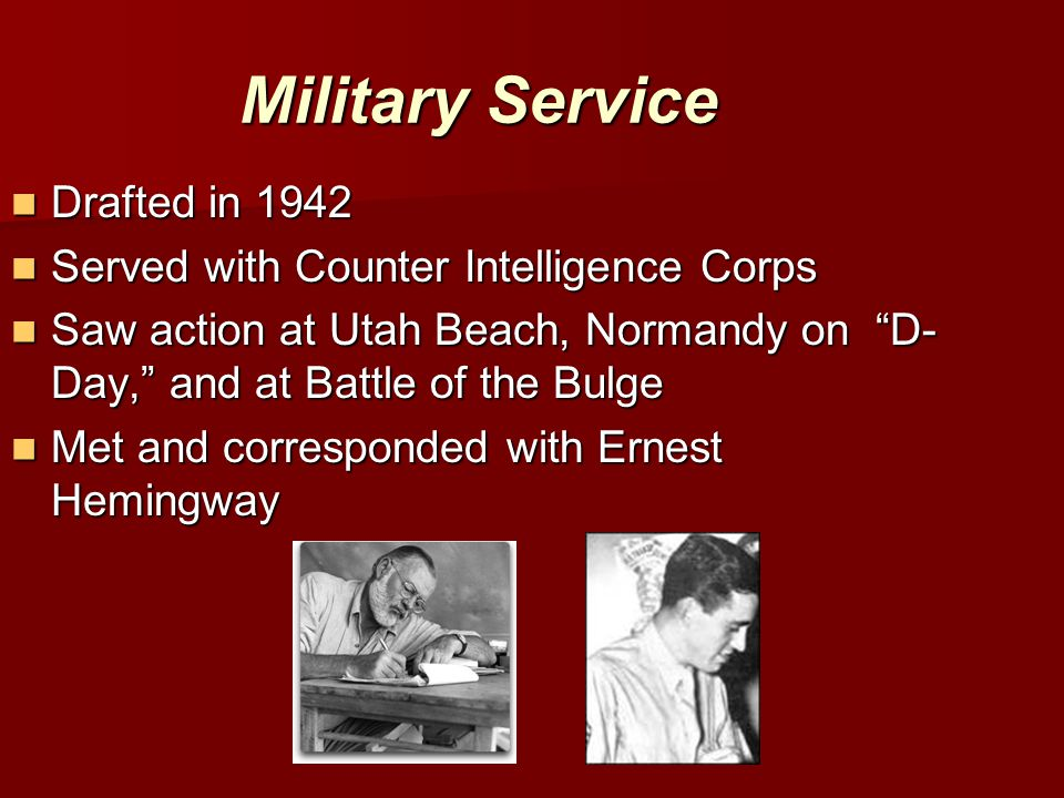 Military Service Drafted in 1942 Drafted in 1942 Served with Counter Intelligence Corps Served with Counter Intelligence Corps Saw action at Utah Beach, Normandy on D- Day, and at Battle of the Bulge Saw action at Utah Beach, Normandy on D- Day, and at Battle of the Bulge Met and corresponded with Ernest Hemingway Met and corresponded with Ernest Hemingway