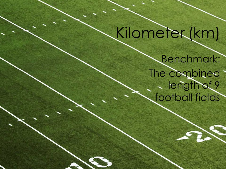 Kilometer (km) Benchmark: The combined length of 9 football fields