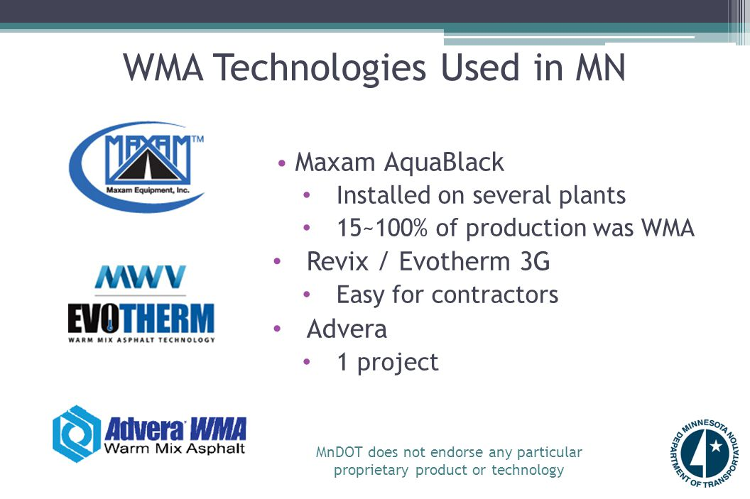 WMA Technologies Used in MN Maxam AquaBlack Installed on several plants 15~100% of production was WMA Revix / Evotherm 3G Easy for contractors Advera 1 project MnDOT does not endorse any particular proprietary product or technology