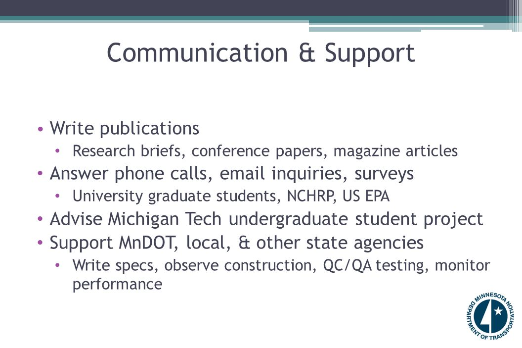 Communication & Support Write publications Research briefs, conference papers, magazine articles Answer phone calls, email inquiries, surveys University graduate students, NCHRP, US EPA Advise Michigan Tech undergraduate student project Support MnDOT, local, & other state agencies Write specs, observe construction, QC/QA testing, monitor performance