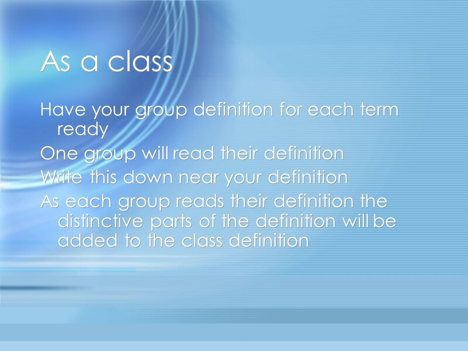 As a class Have your group definition for each term ready One group will read their definition Write this down near your definition As each group reads their definition the distinctive parts of the definition will be added to the class definition Have your group definition for each term ready One group will read their definition Write this down near your definition As each group reads their definition the distinctive parts of the definition will be added to the class definition