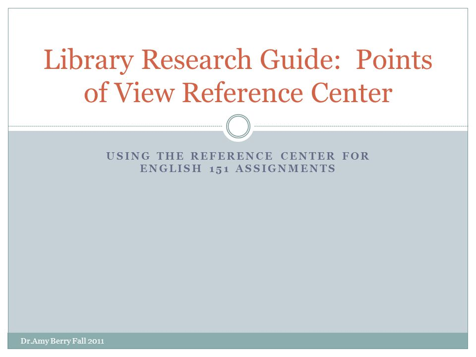 USING THE REFERENCE CENTER FOR ENGLISH 151 ASSIGNMENTS Library Research Guide: Points of View Reference Center Dr.Amy Berry Fall 2011