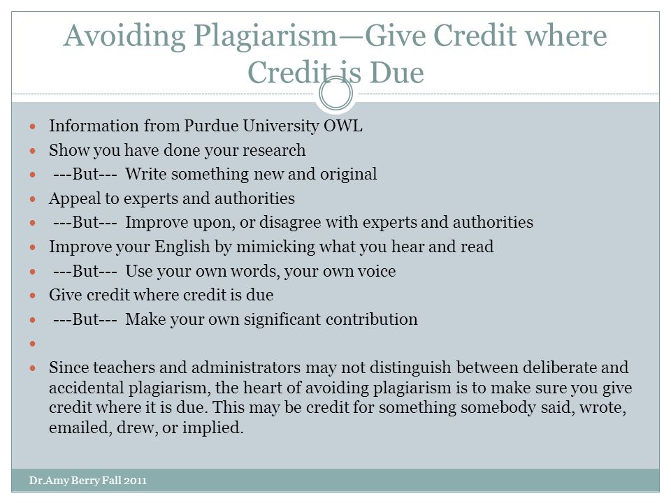 Avoiding Plagiarism—Give Credit where Credit is Due Information from Purdue University OWL Show you have done your research ---But--- Write something new and original Appeal to experts and authorities ---But--- Improve upon, or disagree with experts and authorities Improve your English by mimicking what you hear and read ---But--- Use your own words, your own voice Give credit where credit is due ---But--- Make your own significant contribution Since teachers and administrators may not distinguish between deliberate and accidental plagiarism, the heart of avoiding plagiarism is to make sure you give credit where it is due.