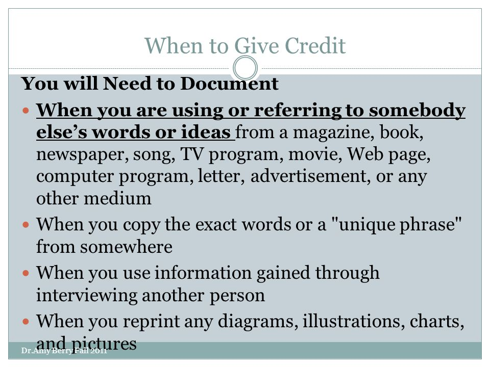 When to Give Credit You will Need to Document When you are using or referring to somebody else's words or ideas from a magazine, book, newspaper, song, TV program, movie, Web page, computer program, letter, advertisement, or any other medium When you copy the exact words or a unique phrase from somewhere When you use information gained through interviewing another person When you reprint any diagrams, illustrations, charts, and pictures When you use ideas that others have given you in conversations or over email Dr.Amy Berry Fall 2011